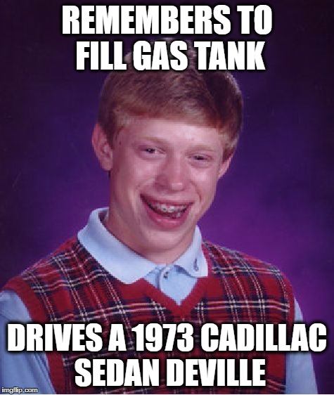 Bad Luck Brian Meme | REMEMBERS TO FILL GAS TANK DRIVES A 1973 CADILLAC SEDAN DEVILLE | image tagged in memes,bad luck brian | made w/ Imgflip meme maker