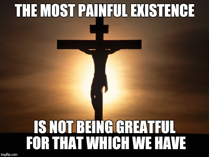 The Devil's Fool Will Obsess What They Don't | THE MOST PAINFUL EXISTENCE IS NOT BEING GREATFUL FOR THAT WHICH WE HAVE | image tagged in christian,memes | made w/ Imgflip meme maker