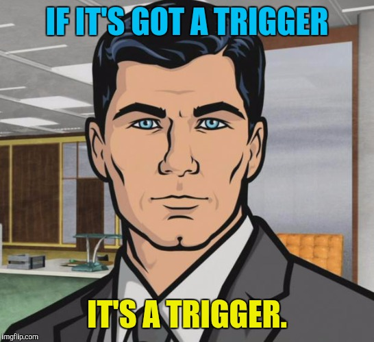 Archer Meme | IF IT'S GOT A TRIGGER IT'S A TRIGGER. | image tagged in memes,archer | made w/ Imgflip meme maker