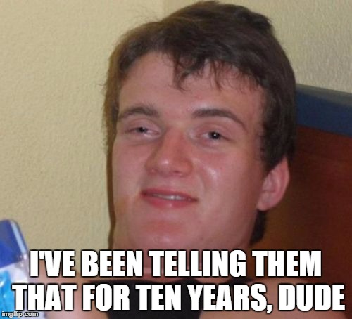 10 Guy Meme | I'VE BEEN TELLING THEM THAT FOR TEN YEARS, DUDE | image tagged in memes,10 guy | made w/ Imgflip meme maker