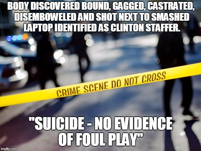 "Staffer for Hillary Clinton | BODY DISCOVERED BOUND, GAGGED, CASTRATED, DISEMBOWELED AND SHOT NEXT TO SMASHED LAPTOP IDENTIFIED AS CLINTON STAFFER. ""SUICIDE - NO EVIDENCE 