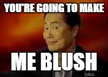 George | YOU'RE GOING TO MAKE ME BLUSH | image tagged in george | made w/ Imgflip meme maker