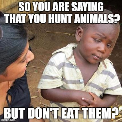 Third World Skeptical Kid Meme | SO YOU ARE SAYING THAT YOU HUNT ANIMALS? BUT DON'T EAT THEM? | image tagged in memes,third world skeptical kid | made w/ Imgflip meme maker
