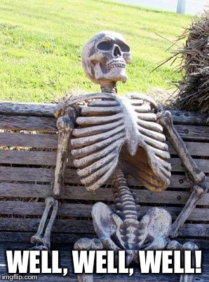 Waiting Skeleton Meme | WELL, WELL, WELL! | image tagged in memes,waiting skeleton | made w/ Imgflip meme maker