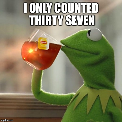 But Thats None Of My Business Meme | I ONLY COUNTED THIRTY SEVEN | image tagged in memes,but thats none of my business,kermit the frog | made w/ Imgflip meme maker