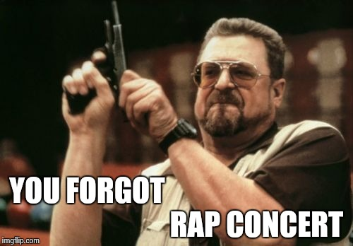 Am I The Only One Around Here Meme | YOU FORGOT RAP CONCERT | image tagged in memes,am i the only one around here | made w/ Imgflip meme maker
