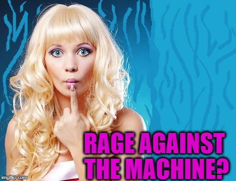 ditzy blonde | RAGE AGAINST THE MACHINE? | image tagged in ditzy blonde | made w/ Imgflip meme maker