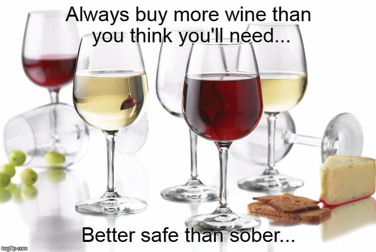 Be prepared... | Always buy more wine than you think you'll need... Better safe than sober... | image tagged in always,buy,more,safe,better,sober | made w/ Imgflip meme maker