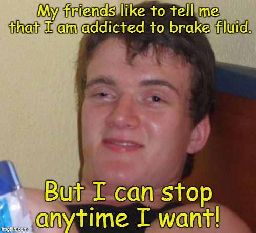10 Guy Meme | My friends like to tell me that I am addicted to brake fluid. But I can stop anytime I want! | image tagged in memes,10 guy | made w/ Imgflip meme maker