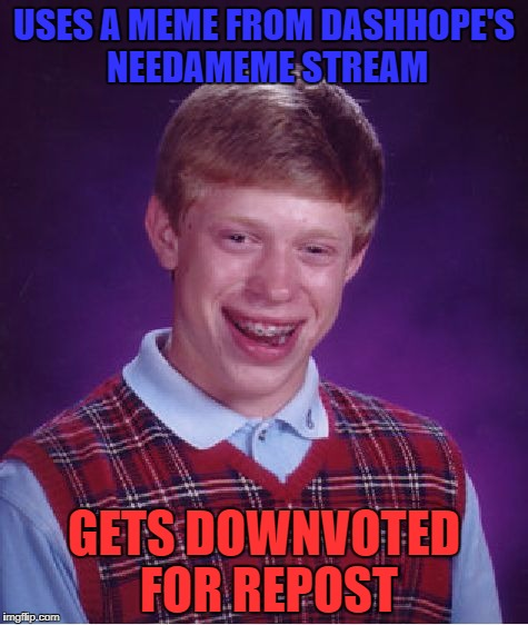 Poor bad luck bring :/ | USES A MEME FROM DASHHOPE'S NEEDAMEME STREAM GETS DOWNVOTED FOR REPOST | image tagged in memes,bad luck brian,needameme,dashhopes | made w/ Imgflip meme maker