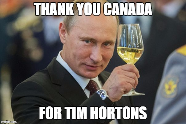 I Was Able To Try It Yesterday And I Was Impressed! A Much Better And Cheaper Alternative To Starbucks | THANK YOU CANADA FOR TIM HORTONS | image tagged in putin cheers,canada,tim hortons,starbucks sucks | made w/ Imgflip meme maker