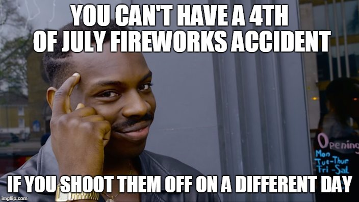 You can't if you don't | YOU CAN'T HAVE A 4TH OF JULY FIREWORKS ACCIDENT IF YOU SHOOT THEM OFF ON A DIFFERENT DAY | image tagged in you can't if you don't | made w/ Imgflip meme maker