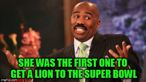 Steve Harvey Meme | SHE WAS THE FIRST ONE TO GET A LION TO THE SUPER BOWL | image tagged in memes,steve harvey | made w/ Imgflip meme maker