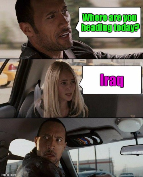 The Rock Driving Meme | Where are you heading today? Iraq | image tagged in memes,the rock driving | made w/ Imgflip meme maker