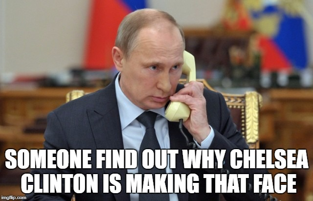 Putin Phone | SOMEONE FIND OUT WHY CHELSEA CLINTON IS MAKING THAT FACE | image tagged in putin phone | made w/ Imgflip meme maker