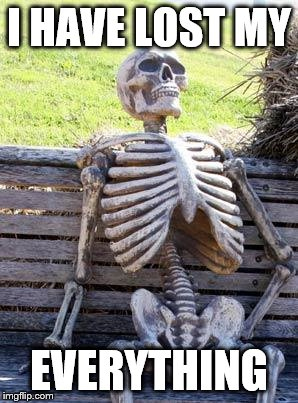 Waiting Skeleton Meme | I HAVE LOST MY EVERYTHING | image tagged in memes,waiting skeleton | made w/ Imgflip meme maker