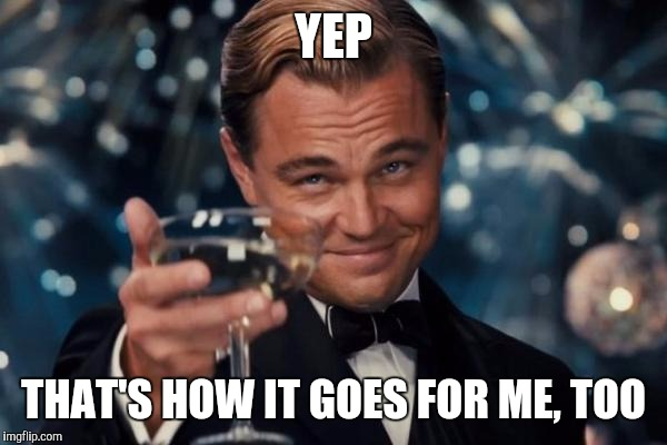 Leonardo Dicaprio Cheers Meme | YEP THAT'S HOW IT GOES FOR ME, TOO | image tagged in memes,leonardo dicaprio cheers | made w/ Imgflip meme maker