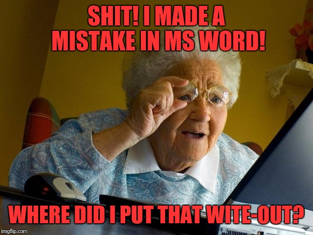 Grandma Finds The Internet Meme | SHIT! I MADE A MISTAKE IN MS WORD! WHERE DID I PUT THAT WITE-OUT? | image tagged in memes,grandma finds the internet | made w/ Imgflip meme maker