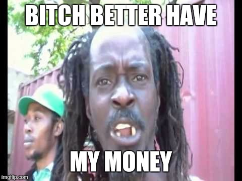 Angry Jamaican | B**CH BETTER HAVE MY MONEY | image tagged in angry jamaican | made w/ Imgflip meme maker