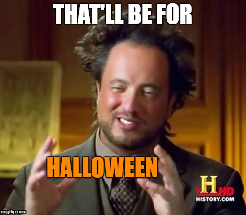 Ancient Aliens Meme | THAT'LL BE FOR HALLOWEEN | image tagged in memes,ancient aliens | made w/ Imgflip meme maker