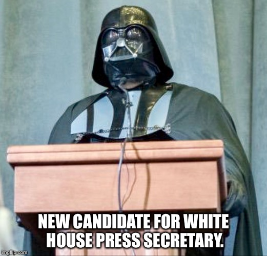 Almost makes you miss Spicer... | NEW CANDIDATE FOR WHITE HOUSE PRESS SECRETARY. | image tagged in press secretary vader,darth vader,vader | made w/ Imgflip meme maker