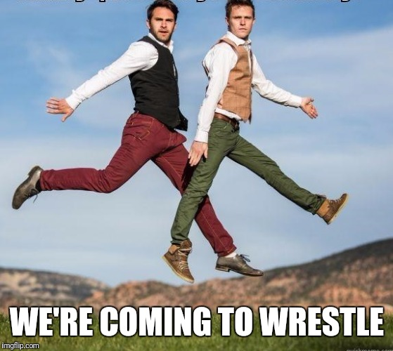 Happy gays | WE'RE COMING TO WRESTLE | image tagged in happy gays | made w/ Imgflip meme maker