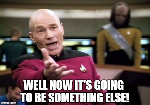 Picard Wtf Meme | WELL NOW IT'S GOING TO BE SOMETHING ELSE! | image tagged in memes,picard wtf | made w/ Imgflip meme maker