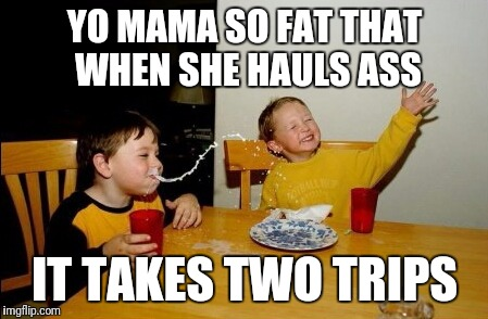 Yo Mamas So Fat Meme | YO MAMA SO FAT THAT WHEN SHE HAULS ASS IT TAKES TWO TRIPS | image tagged in memes,yo mamas so fat | made w/ Imgflip meme maker