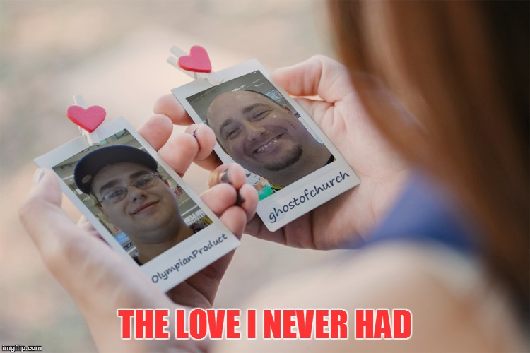 THE LOVE I NEVER HAD | made w/ Imgflip meme maker