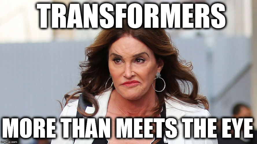 TRANSFORMERS MORE THAN MEETS THE EYE | image tagged in caitlyn jenner | made w/ Imgflip meme maker