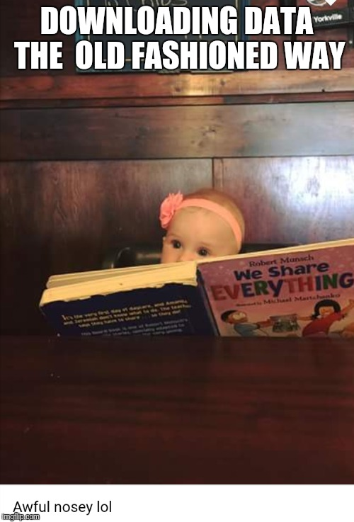 Easy reader | DOWNLOADING DATA THE OLD FASHIONED WAY | image tagged in clever girl,baby meme | made w/ Imgflip meme maker