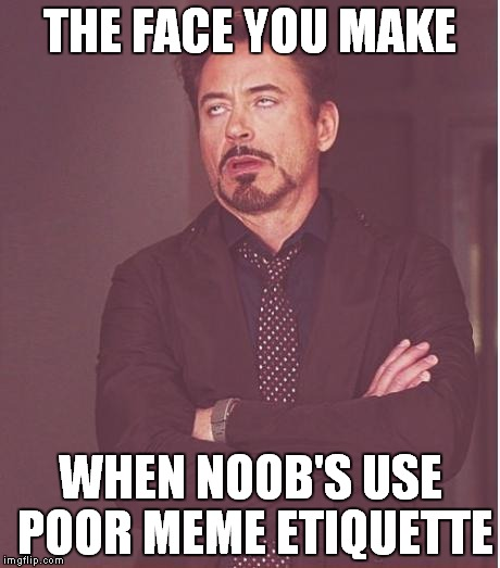 Check the comments if you need a lesson or have one to give... | THE FACE YOU MAKE WHEN NOOB'S USE POOR MEME ETIQUETTE | image tagged in memes,face you make robert downey jr,meme ettiquette,rules | made w/ Imgflip meme maker