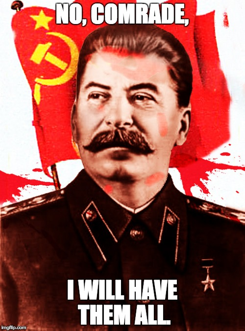 Stalin for time | NO, COMRADE, I WILL HAVE THEM ALL. | image tagged in stalin for time | made w/ Imgflip meme maker