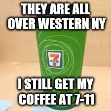 THEY ARE ALL OVER WESTERN NY I STILL GET MY COFFEE AT 7-11 | made w/ Imgflip meme maker