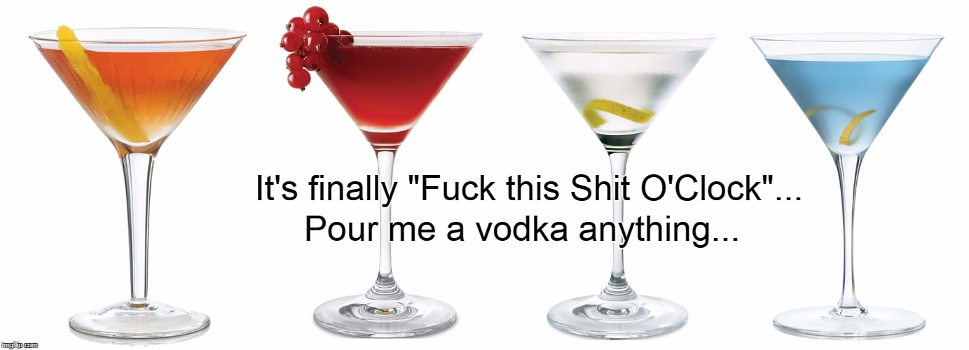 "Finally... | It's finally ""F**k this Shit O'Clock""... Pour me a vodka anything... 
