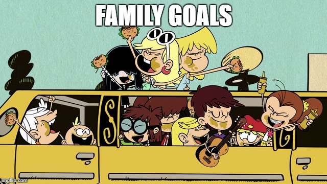 My Family Goals | FAMILY GOALS | image tagged in the loud house,family,goals,memes,nickelodeon | made w/ Imgflip meme maker