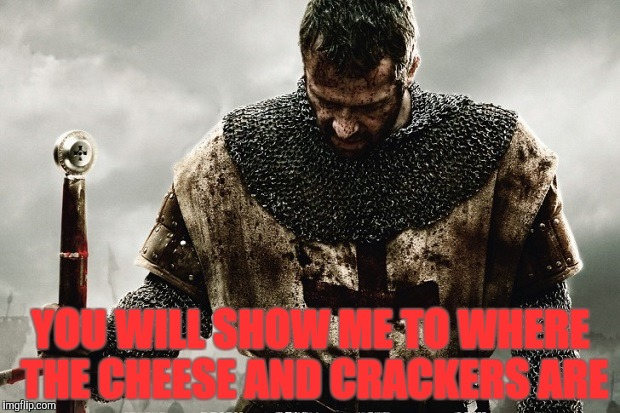 YOU WILL SHOW ME TO WHERE THE CHEESE AND CRACKERS ARE | made w/ Imgflip meme maker