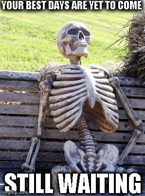 Waiting Skeleton Meme | YOUR BEST DAYS ARE YET TO COME STILL WAITING | image tagged in memes,waiting skeleton | made w/ Imgflip meme maker