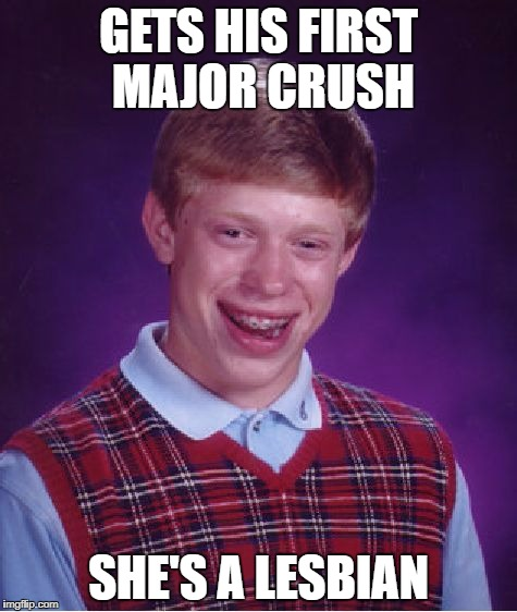Bad Luck Brian Meme | GETS HIS FIRST MAJOR CRUSH SHE'S A LESBIAN | image tagged in memes,bad luck brian | made w/ Imgflip meme maker