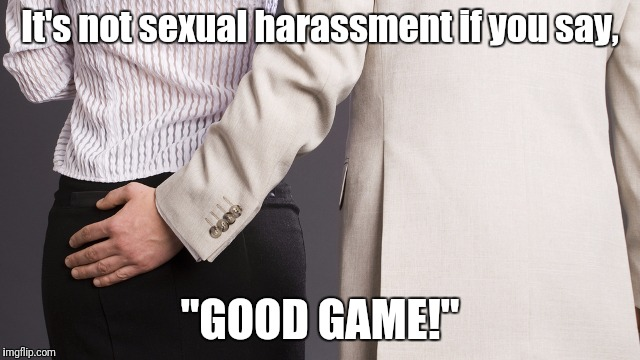 "Well, it works in sports... | It's not sexual harassment if you say, ""GOOD GAME!"" 