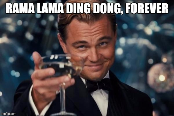 Leonardo Dicaprio Cheers Meme | RAMA LAMA DING DONG, FOREVER | image tagged in memes,leonardo dicaprio cheers | made w/ Imgflip meme maker