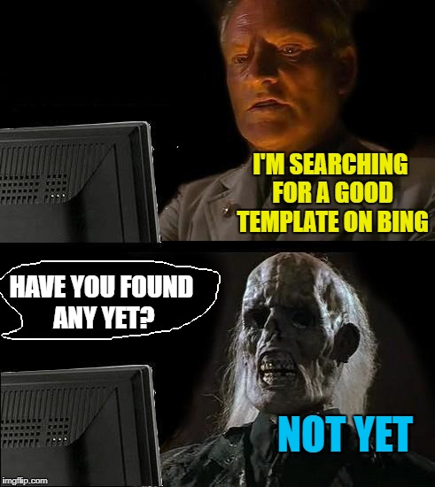 Google is the best | I'M SEARCHING FOR A GOOD TEMPLATE ON BING NOT YET HAVE YOU FOUND ANY YET? | image tagged in memes,ill just wait here | made w/ Imgflip meme maker