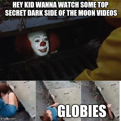 Globies |  HEY KID WANNA WATCH SOME TOP SECRET DARK SIDE OF THE MOON VIDEOS; GLOBIES | image tagged in pennywise in sewer,moon hoax,globies,flat earth | made w/ Imgflip meme maker