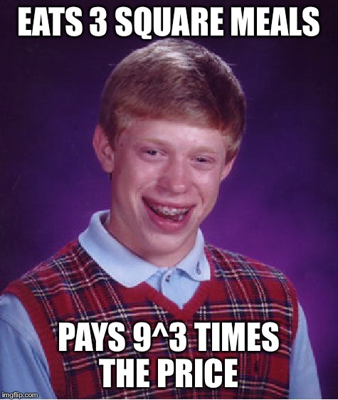 Bad Luck Brian Meme | EATS 3 SQUARE MEALS PAYS 9^3 TIMES THE PRICE | image tagged in memes,bad luck brian | made w/ Imgflip meme maker
