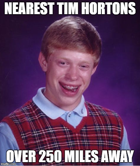 Bad Luck Brian Meme | NEAREST TIM HORTONS OVER 250 MILES AWAY | image tagged in memes,bad luck brian | made w/ Imgflip meme maker