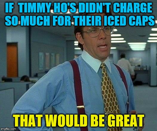That Would Be Great Meme | IF  TIMMY HO'S DIDN'T CHARGE SO MUCH FOR THEIR ICED CAPS THAT WOULD BE GREAT | image tagged in memes,that would be great | made w/ Imgflip meme maker