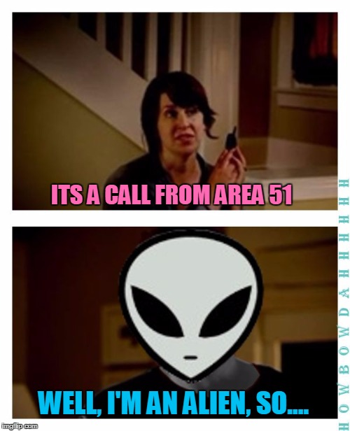 Former Flippers Weekend - remembering MemesterMemesterson | ITS A CALL FROM AREA 51 WELL, I'M AN ALIEN, SO.... | image tagged in i'm an alien,memes,jake from state farm,state farm,aliens,memestermemesterson | made w/ Imgflip meme maker