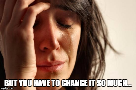 First World Problems Meme | BUT YOU HAVE TO CHANGE IT SO MUCH... | image tagged in memes,first world problems | made w/ Imgflip meme maker