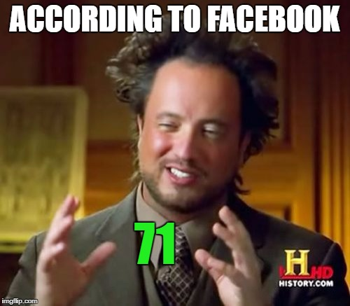 Ancient Aliens Meme | ACCORDING TO FACEBOOK 71 | image tagged in memes,ancient aliens | made w/ Imgflip meme maker