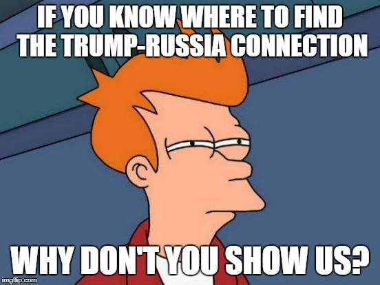 Futurama Fry Meme | IF YOU KNOW WHERE TO FIND THE TRUMP-RUSSIA CONNECTION WHY DON'T YOU SHOW US? | image tagged in memes,futurama fry | made w/ Imgflip meme maker